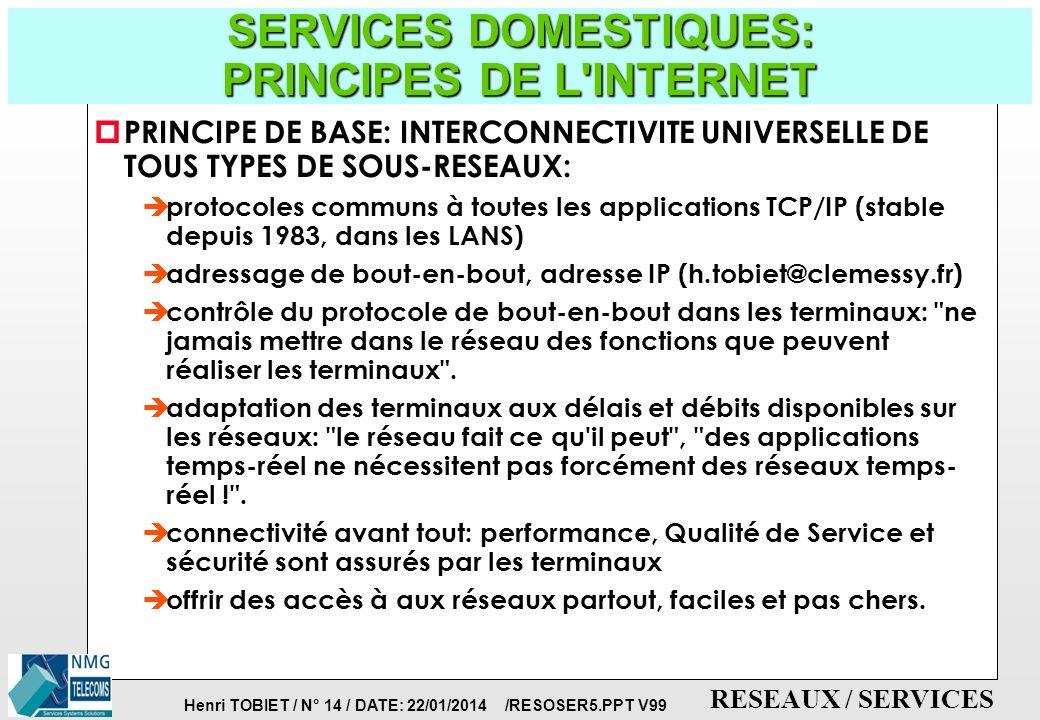 Henri TOBIET / N° 13 / DATE: 22/01/2014 /RESOSER5.PPT V99 RESEAUX / SERVICES SERVICES DOMESTIQUES: La DOMOTIQUE p HOME AUTOMATION ou MAISON INTELLIGENTE CABLEE p RESEAU DOMESTIQUE INFORMATIQUE p TECHNIQUES CONCURRENTES è le courant porteur (utiliser le réseau 220V) è le bus infra-rouge è le bus radio-fréquences è le bus câblé, type RNIS S0 p APPLICATIONS: è sécurité, alarmes, infraction è relevé de compteurs, télécommande d appareils domestiques è distribution audio/vidéo dans la maison