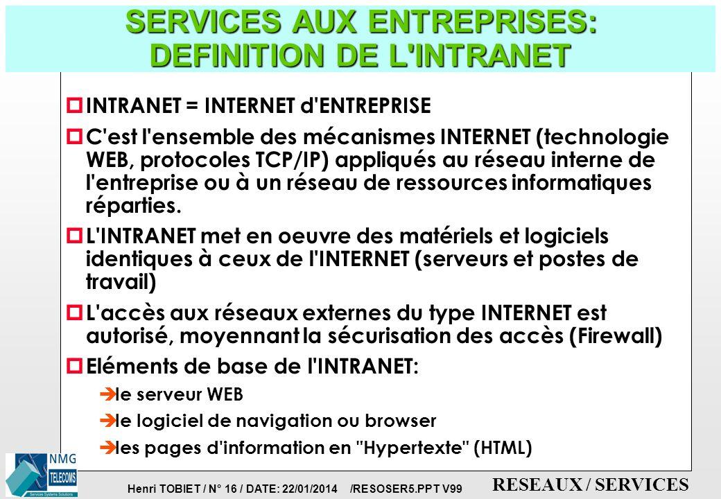 Henri TOBIET / N° 15 / DATE: 22/01/2014 /RESOSER5.PPT V99 RESEAUX / SERVICES TELE-SERVICES DOMESTIQUES DU FUTUR p Ils vont se développer moins vite que les télé-services à usages professionnels p La Télévision Interactive (1 Milliard de francs en 19978) è Le télé-achat è Le pay-per-view p Internet: offres en ligne ou en continu è abonnements thématiques par paliers: Club-Internet è faibles coûts d accès et offre commerciale large: AOL France è offre globale et spécifique: Calvacom-Calvanet, Infonie, Microsoft Networks, Wanadoo è offres locales p Téléservices ludiques et jeux éducatifs è achat de logiciels, téléchargement, jeux à la séance, chaines de jeux, mise en relation de joueurs...