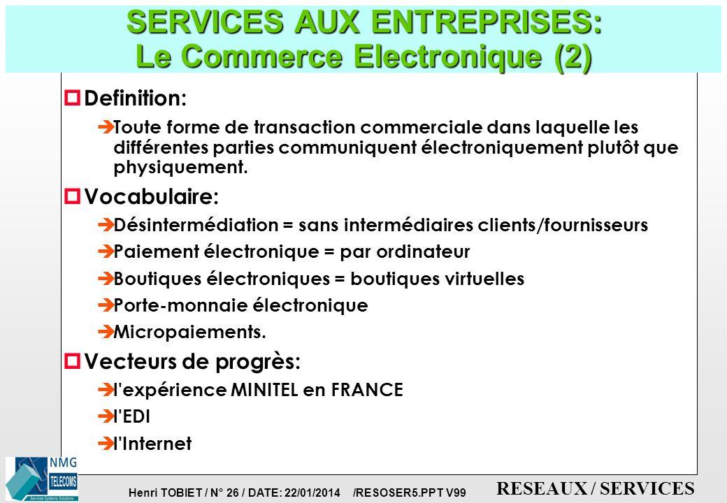 Henri TOBIET / N° 25 / DATE: 22/01/2014 /RESOSER5.PPT V99 RESEAUX / SERVICES SERVICES AUX ENTREPRISES: Le Commerce Electronique (1) p Toute entreprise