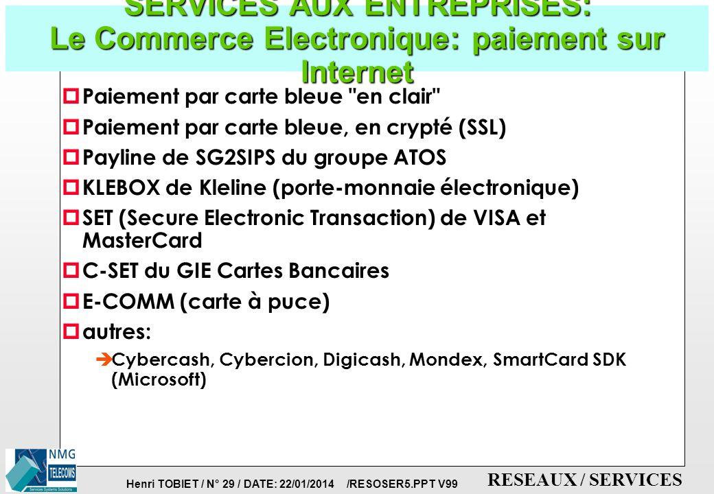 Henri TOBIET / N° 28 / DATE: 22/01/2014 /RESOSER5.PPT V99 RESEAUX / SERVICES SERVICES AUX ENTREPRISES: Le Commerce Electronique: Cryptographie p Définition de la cryptographie: è c est l art de coder et de décoder des messages è confidentialité è intégrité è authentification è non-répudiation p Techniques de cryptage: è clés secrètes (cryptage à clé unique ou cryptage à clé publique) è signature électronique des messages p Systèmes de cryptage sur Internet: è RSA par RSA Data Security Inc.