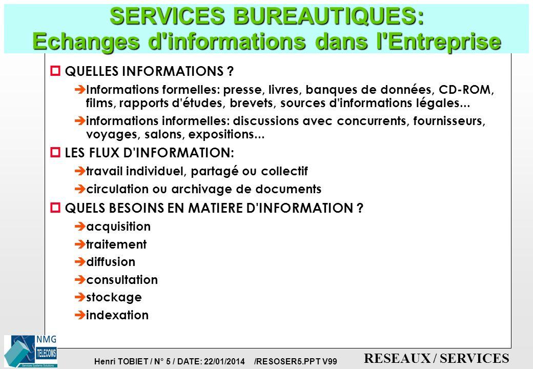 Henri TOBIET / N° 4 / DATE: 22/01/2014 /RESOSER5.PPT V99 RESEAUX / SERVICES BUREAUTIQUE: EVOLUTIONS p INFORMATIQUE LOCALE è téléphonie interne (PABX) è traitement de textes, courrier, mails è mésssageries voix/données è banques de données internes è photocopies p ACCES AUX RESEAUX DE DONNEES è FAX, TELETEX, VIDEOTEX, MODEMS è VIDEOCONFERENCES p ACCES AU TRAVAIL DE GROUPE: è GROUPWARE, INTRANET p ACCES AUX RESEAUX EXTERNES ET AU MULTIMEDIA è VISIO- VIDEO-TELEPHONIE è E-MAIL, INTERNET è TELE-TRAVAIL 1980 1985 1990 1995