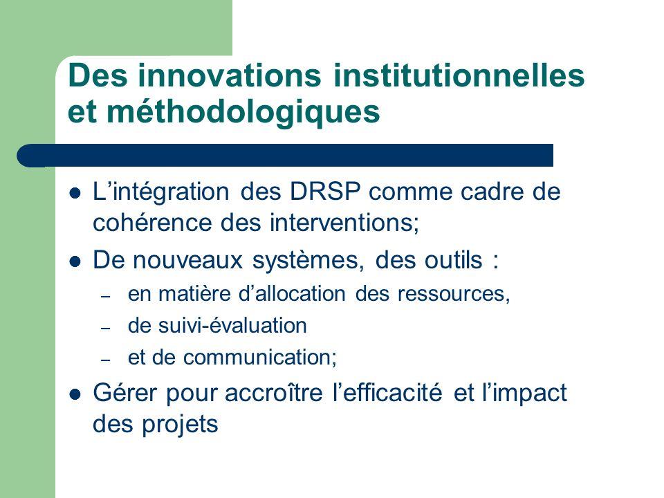 Des innovations institutionnelles et méthodologiques Lintégration des DRSP comme cadre de cohérence des interventions; De nouveaux systèmes, des outils : – en matière dallocation des ressources, – de suivi-évaluation – et de communication; Gérer pour accroître lefficacité et limpact des projets