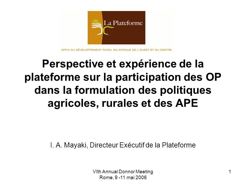 VIth Annual Donnor Meeting Rome, 9 -11 mai 2006 1 Perspective et expérience de la plateforme sur la participation des OP dans la formulation des politiques agricoles, rurales et des APE I.