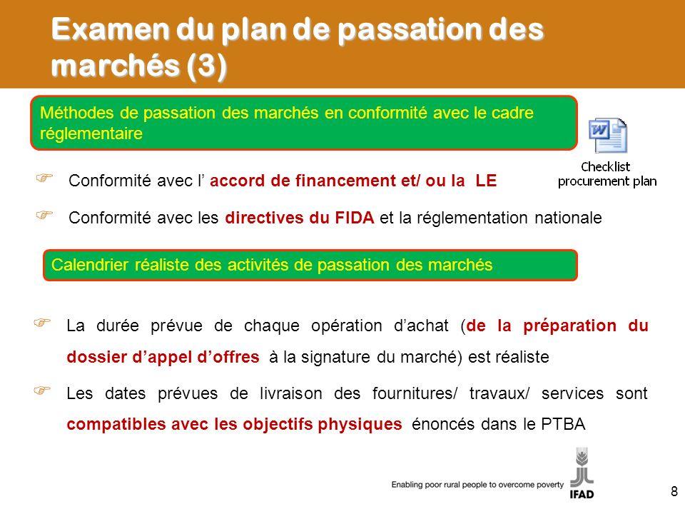 Examen du plan de passation des marchés (3) Conformité avec l accord de financement et/ ou la LE Conformité avec les directives du FIDA et la réglementation nationale Méthodes de passation des marchés en conformité avec le cadre réglementaire La durée prévue de chaque opération dachat (de la préparation du dossier dappel doffres à la signature du marché) est réaliste Les dates prévues de livraison des fournitures/ travaux/ services sont compatibles avec les objectifs physiques énoncés dans le PTBA Calendrier réaliste des activités de passation des marchés 8