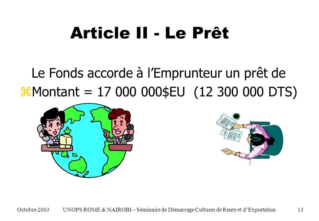 Article II - Le Prêt Le Fonds accorde à lEmprunteur un prêt de zMontant = 17 000 000$EU (12 300 000 DTS) Octobre 2003 UNOPS ROME & NAIROBI – Séminaire de Démarrage Cultures de Rente et dExportation 13
