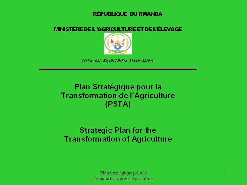 Plan Stratégique pour la Transformation de l Agriculture 12 Objectif général du PSTA Contribuer de manière durable à la réduction de la pauvreté et à soutenir la croissance économique du Rwanda à travers laugmentation des productivités des facteurs de production, la valorisation maximale des productions, la diversification des opportunités de revenus, la préservation et le maintien des ressources naturelles environnementales