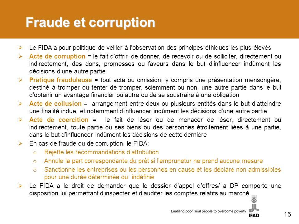 Fraude et corruption Le FIDA a pour politique de veiller à lobservation des principes éthiques les plus élevés Acte de corruption = le fait doffrir, de donner, de recevoir ou de solliciter, directement ou indirectement, des dons, promesses ou faveurs dans le but dinfluencer indûment les décisions dune autre partie Pratique frauduleuse = tout acte ou omission, y compris une présentation mensongère, destiné à tromper ou tenter de tromper, sciemment ou non, une autre partie dans le but dobtenir un avantage financier ou autre ou de se soustraire à une obligation Acte de collusion = arrangement entre deux ou plusieurs entités dans le but datteindre une finalité indue, et notamment dinfluencer indûment les décisions dune autre partie Acte de coercition = le fait de léser ou de menacer de léser, directement ou indirectement, toute partie ou ses biens ou des personnes étroitement liées à une partie, dans le but dinfluencer indûment les décisions de cette dernière En cas de fraude ou de corruption, le FIDA: o Rejette les recommandations dattribution o Annule la part correspondante du prêt si lemprunetur ne prend aucune mesure o Sanctionne les entreprises ou les personnes en cause et les déclare non admissibles pour une durée déterminée ou indéfinie Le FIDA a le droit de demander que le dossier dappel doffres/ a DP comporte une disposition lui permettant dinspecter et dauditer les comptes relatifs au marché 15