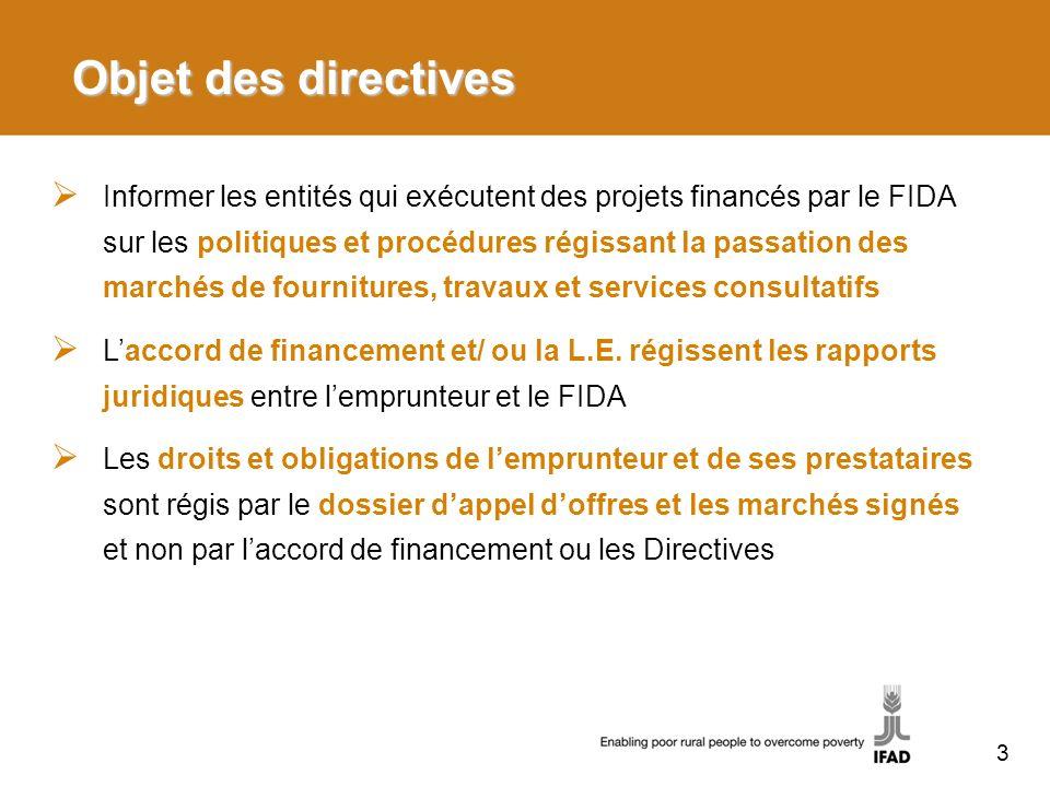 Objet des directives Informer les entités qui exécutent des projets financés par le FIDA sur les politiques et procédures régissant la passation des marchés de fournitures, travaux et services consultatifs Laccord de financement et/ ou la L.E.