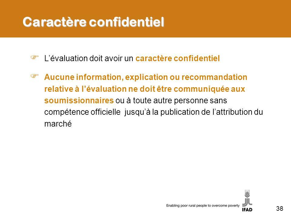 Caractère confidentiel Lévaluation doit avoir un caractère confidentiel Aucune information, explication ou recommandation relative à lévaluation ne doit être communiquée aux soumissionnaires ou à toute autre personne sans compétence officielle jusquà la publication de lattribution du marché 38