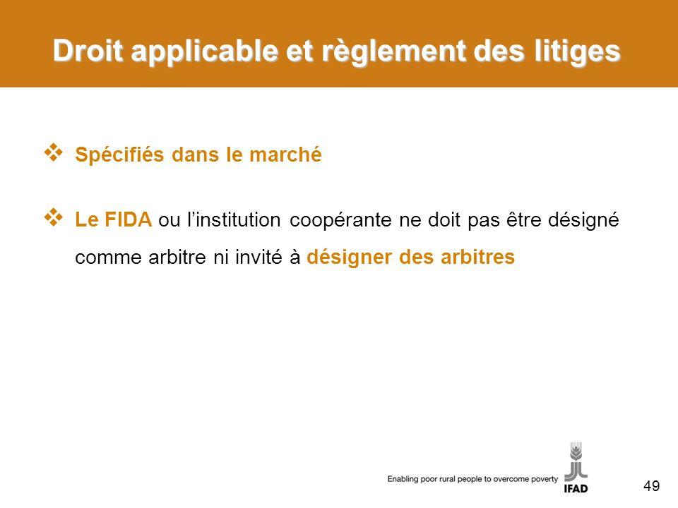 Droit applicable et règlement des litiges Spécifiés dans le marché Le FIDA ou linstitution coopérante ne doit pas être désigné comme arbitre ni invité à désigner des arbitres 49