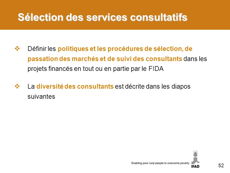 Sélection des services consultatifs Définir les politiques et les procédures de sélection, de passation des marchés et de suivi des consultants dans les projets financés en tout ou en partie par le FIDA La diversité des consultants est décrite dans les diapos suivantes 52