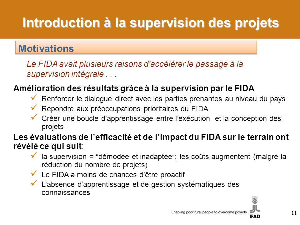 11 Amélioration des résultats grâce à la supervision par le FIDA Renforcer le dialogue direct avec les parties prenantes au niveau du pays Répondre aux préoccupations prioritaires du FIDA Créer une boucle dapprentissage entre lexécution et la conception des projets Les évaluations de lefficacité et de limpact du FIDA sur le terrain ont révélé ce qui suit: la supervision = démodée et inadaptée; les coûts augmentent (malgré la réduction du nombre de projets) Le FIDA a moins de chances dêtre proactif Labsence dapprentissage et de gestion systématiques des connaissances Motivations Le FIDA avait plusieurs raisons daccélérer le passage à la supervision intégrale...