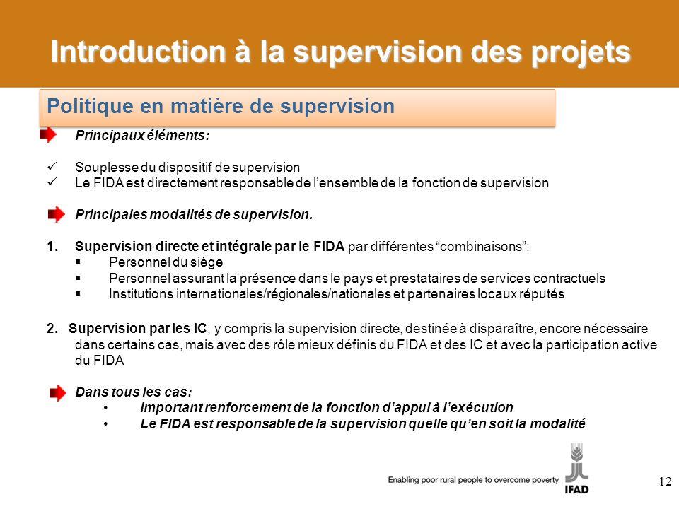 12 Principaux éléments: Souplesse du dispositif de supervision Le FIDA est directement responsable de lensemble de la fonction de supervision Principales modalités de supervision.