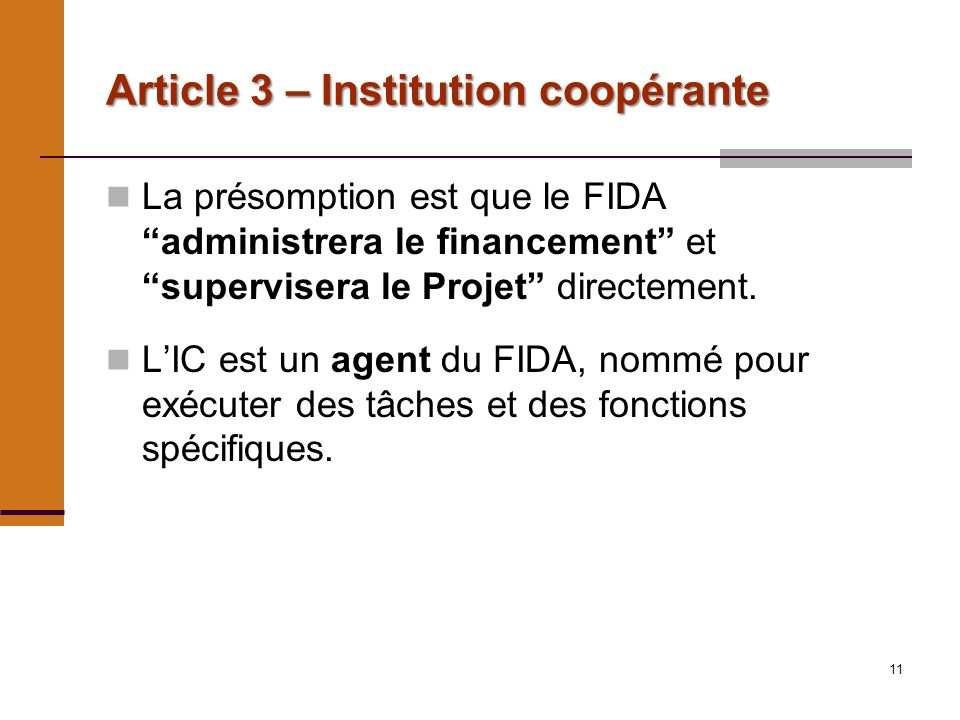 11 Article 3 – Institution coopérante La présomption est que le FIDA administrera le financement et supervisera le Projet directement.