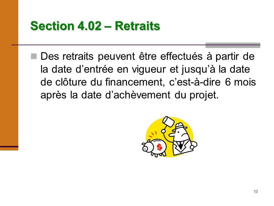 13 Section 4.02 – Retraits Des retraits peuvent être effectués à partir de la date dentrée en vigueur et jusquà la date de clôture du financement, cest-à-dire 6 mois après la date dachèvement du projet.