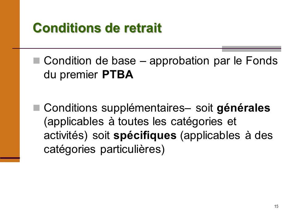 15 Conditions de retrait Condition de base – approbation par le Fonds du premier PTBA Conditions supplémentaires– soit générales (applicables à toutes les catégories et activités) soit spécifiques (applicables à des catégories particulières)