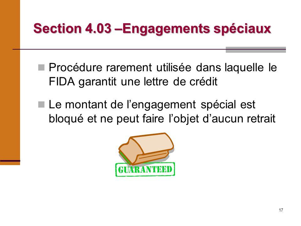 17 Section 4.03 –Engagements spéciaux Procédure rarement utilisée dans laquelle le FIDA garantit une lettre de crédit Le montant de lengagement spécial est bloqué et ne peut faire lobjet daucun retrait