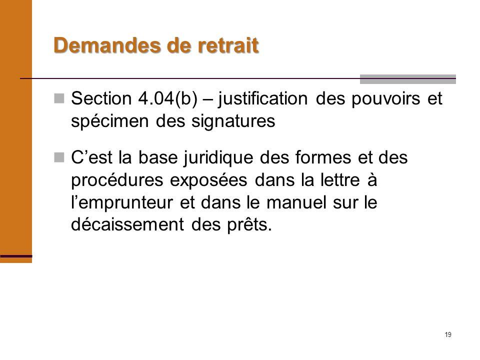 19 Demandes de retrait Section 4.04(b) – justification des pouvoirs et spécimen des signatures Cest la base juridique des formes et des procédures exposées dans la lettre à lemprunteur et dans le manuel sur le décaissement des prêts.