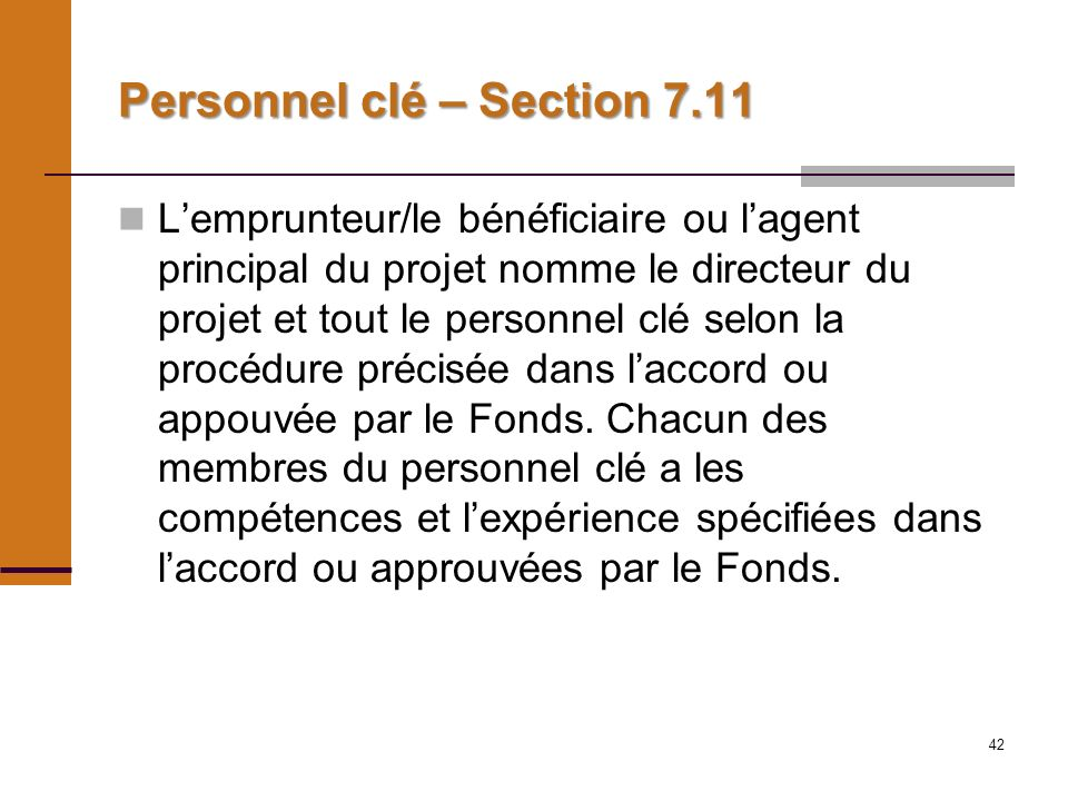 42 Personnel clé – Section 7.11 Lemprunteur/le bénéficiaire ou lagent principal du projet nomme le directeur du projet et tout le personnel clé selon la procédure précisée dans laccord ou appouvée par le Fonds.