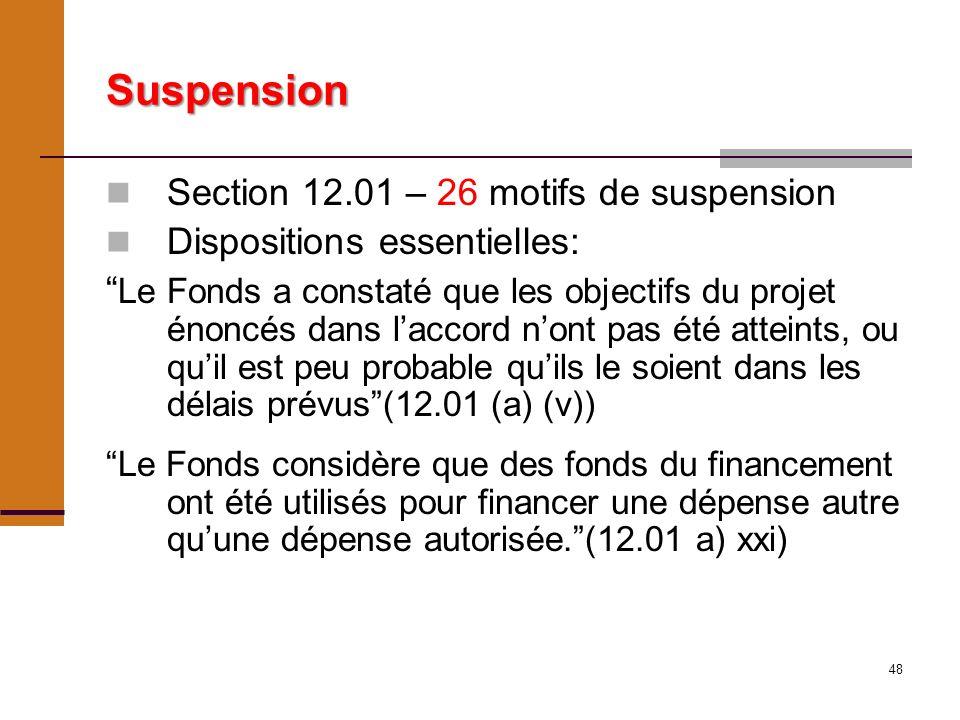 48 Suspension Section 12.01 – 26 motifs de suspension Dispositions essentielles: Le Fonds a constaté que les objectifs du projet énoncés dans laccord nont pas été atteints, ou quil est peu probable quils le soient dans les délais prévus(12.01 (a) (v)) Le Fonds considère que des fonds du financement ont été utilisés pour financer une dépense autre quune dépense autorisée.(12.01 a) xxi)