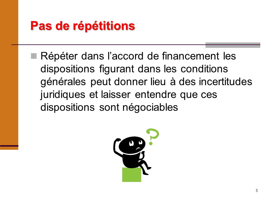 5 Pas de répétitions Répéter dans laccord de financement les dispositions figurant dans les conditions générales peut donner lieu à des incertitudes juridiques et laisser entendre que ces dispositions sont négociables