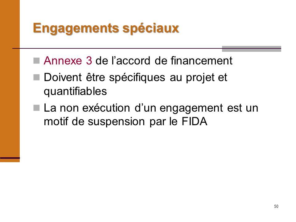 50 Engagements spéciaux Annexe 3 de laccord de financement Doivent être spécifiques au projet et quantifiables La non exécution dun engagement est un motif de suspension par le FIDA