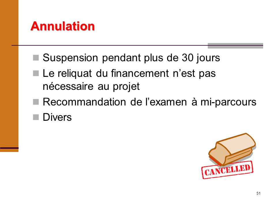51 Annulation Suspension pendant plus de 30 jours Le reliquat du financement nest pas nécessaire au projet Recommandation de lexamen à mi-parcours Divers