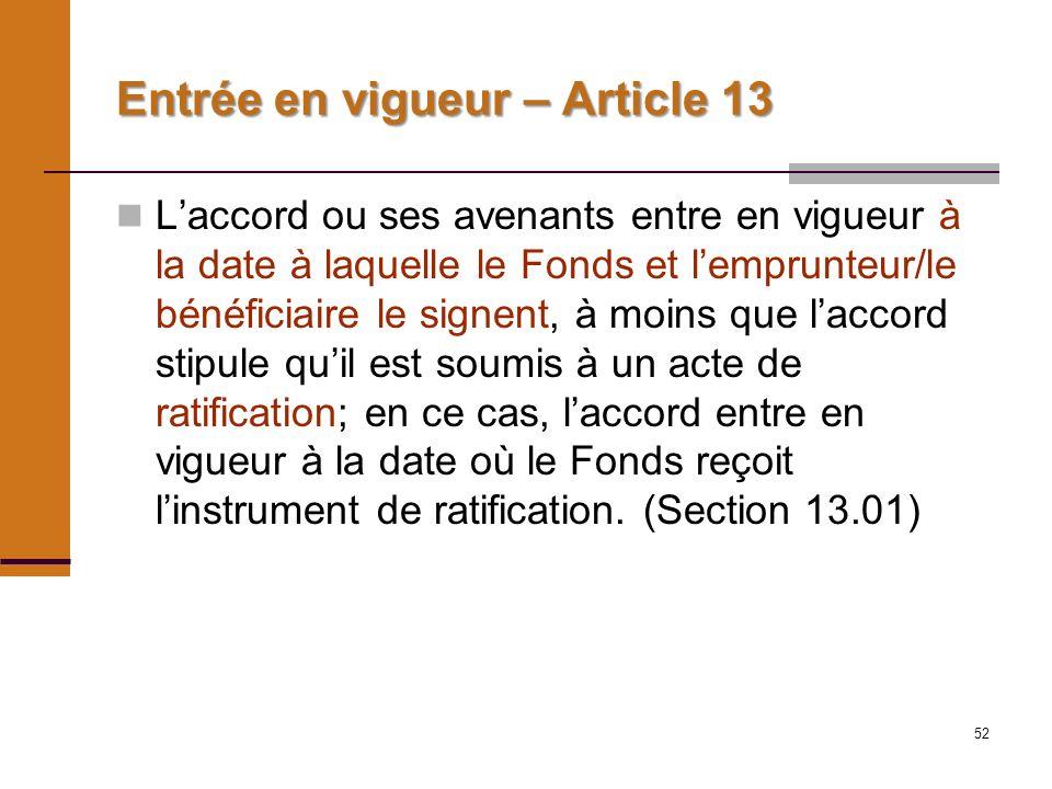 52 Entrée en vigueur – Article 13 Laccord ou ses avenants entre en vigueur à la date à laquelle le Fonds et lemprunteur/le bénéficiaire le signent, à moins que laccord stipule quil est soumis à un acte de ratification; en ce cas, laccord entre en vigueur à la date où le Fonds reçoit linstrument de ratification.