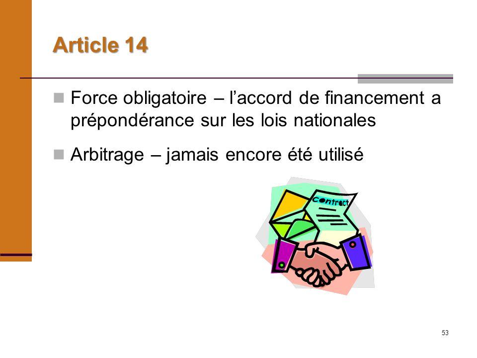 53 Article 14 Force obligatoire – laccord de financement a prépondérance sur les lois nationales Arbitrage – jamais encore été utilisé