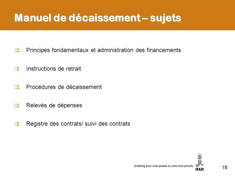 16 Manuel de décaissement – sujets Principes fondamentaux et administration des financements Instructions de retrait Procédures de décaissement Relevé