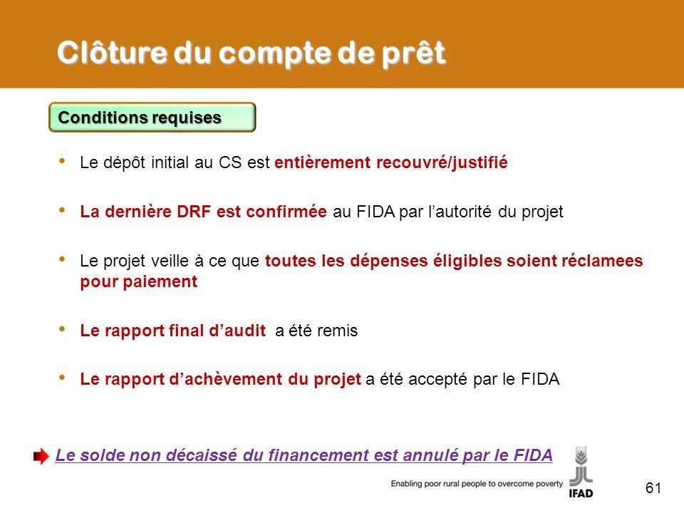 61 Clôture du compte de prêt Conditions requises Le dépôt initial au CS est entièrement recouvré/justifié La dernière DRF est confirmée au FIDA par la