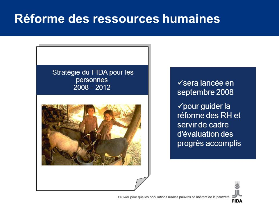 Stratégie du FIDA pour les personnes 2008 - 2012 sera lancée en septembre 2008 pour guider la réforme des RH et servir de cadre d évaluation des progrès accomplis Réforme des ressources humaines