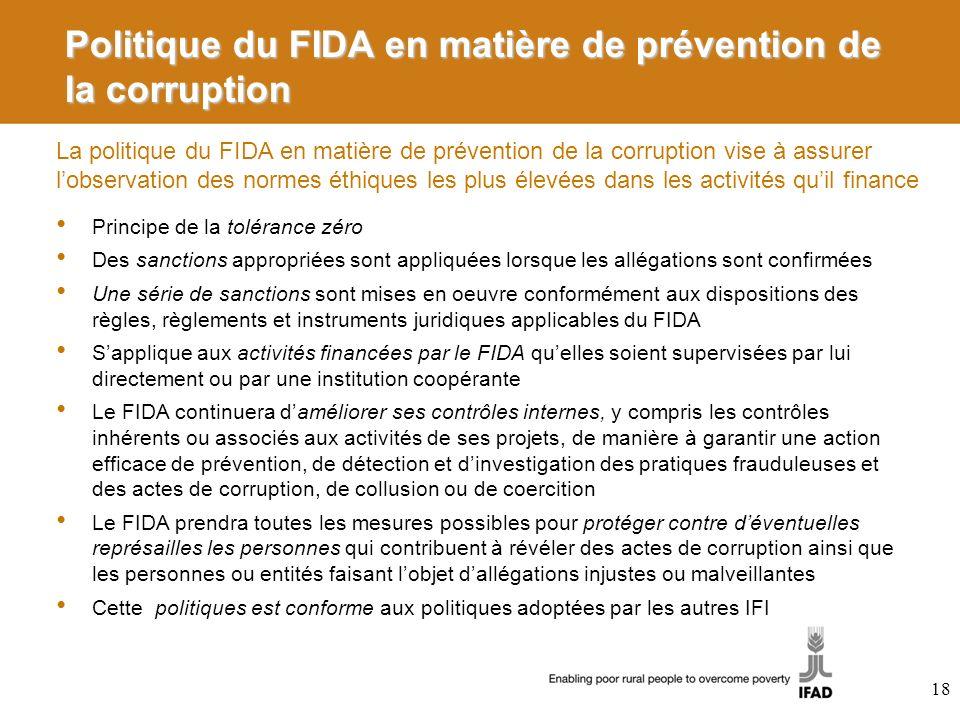 La politique du FIDA en matière de prévention de la corruption vise à assurer lobservation des normes éthiques les plus élevées dans les activités quil finance Politique du FIDA en matière de prévention de la corruption Principe de la tolérance zéro Des sanctions appropriées sont appliquées lorsque les allégations sont confirmées Une série de sanctions sont mises en oeuvre conformément aux dispositions des règles, règlements et instruments juridiques applicables du FIDA Sapplique aux activités financées par le FIDA quelles soient supervisées par lui directement ou par une institution coopérante Le FIDA continuera daméliorer ses contrôles internes, y compris les contrôles inhérents ou associés aux activités de ses projets, de manière à garantir une action efficace de prévention, de détection et dinvestigation des pratiques frauduleuses et des actes de corruption, de collusion ou de coercition Le FIDA prendra toutes les mesures possibles pour protéger contre déventuelles représailles les personnes qui contribuent à révéler des actes de corruption ainsi que les personnes ou entités faisant lobjet dallégations injustes ou malveillantes Cette politiques est conforme aux politiques adoptées par les autres IFI 18