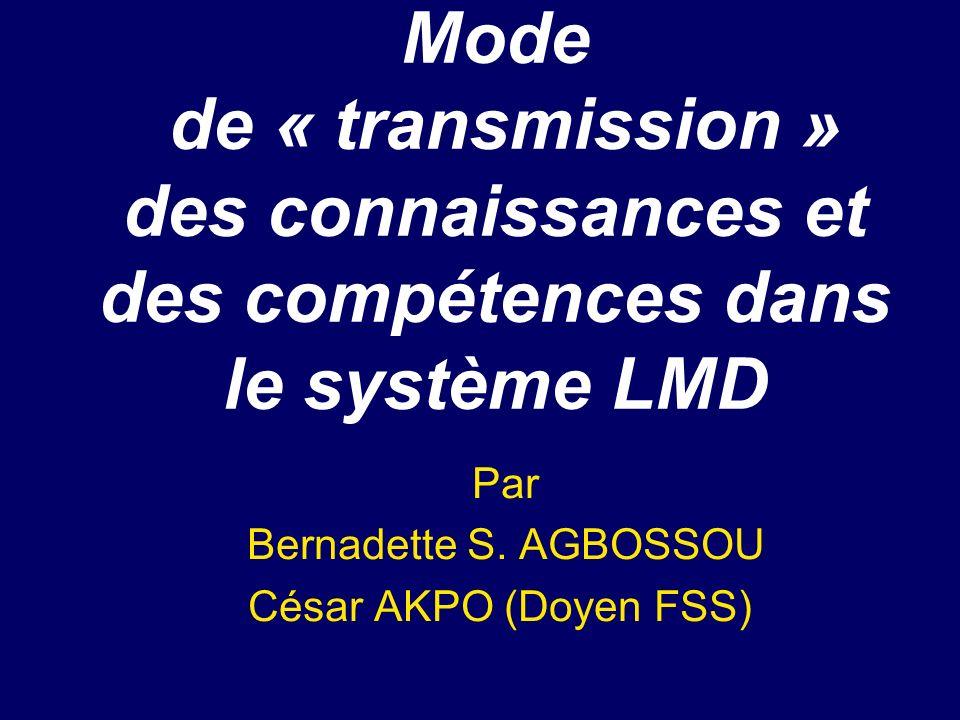 Mode de « transmission » des connaissances et des compétences dans le système LMD Par Bernadette S. AGBOSSOU César AKPO (Doyen FSS)
