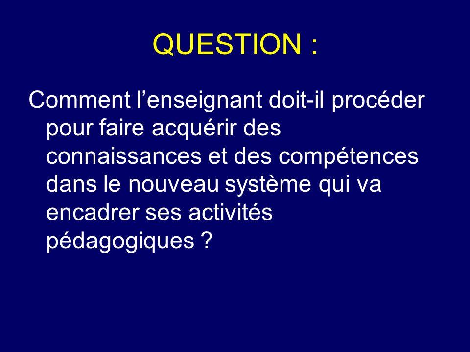 QUESTION : Comment lenseignant doit-il procéder pour faire acquérir des connaissances et des compétences dans le nouveau système qui va encadrer ses a