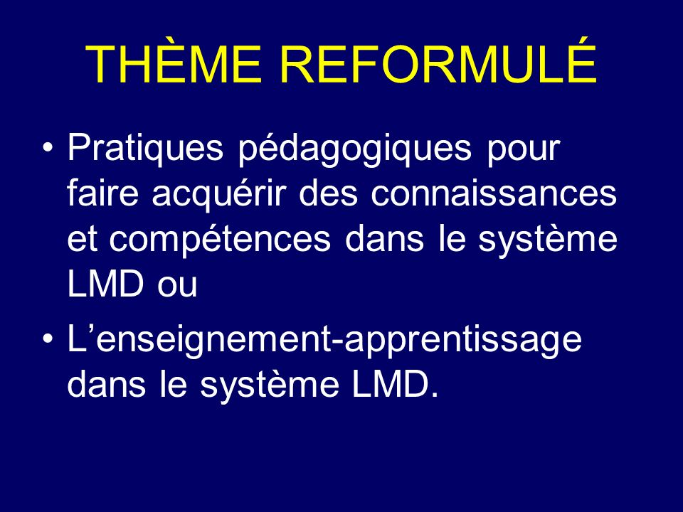 THÈME REFORMULÉ Pratiques pédagogiques pour faire acquérir des connaissances et compétences dans le système LMD ou Lenseignement-apprentissage dans le