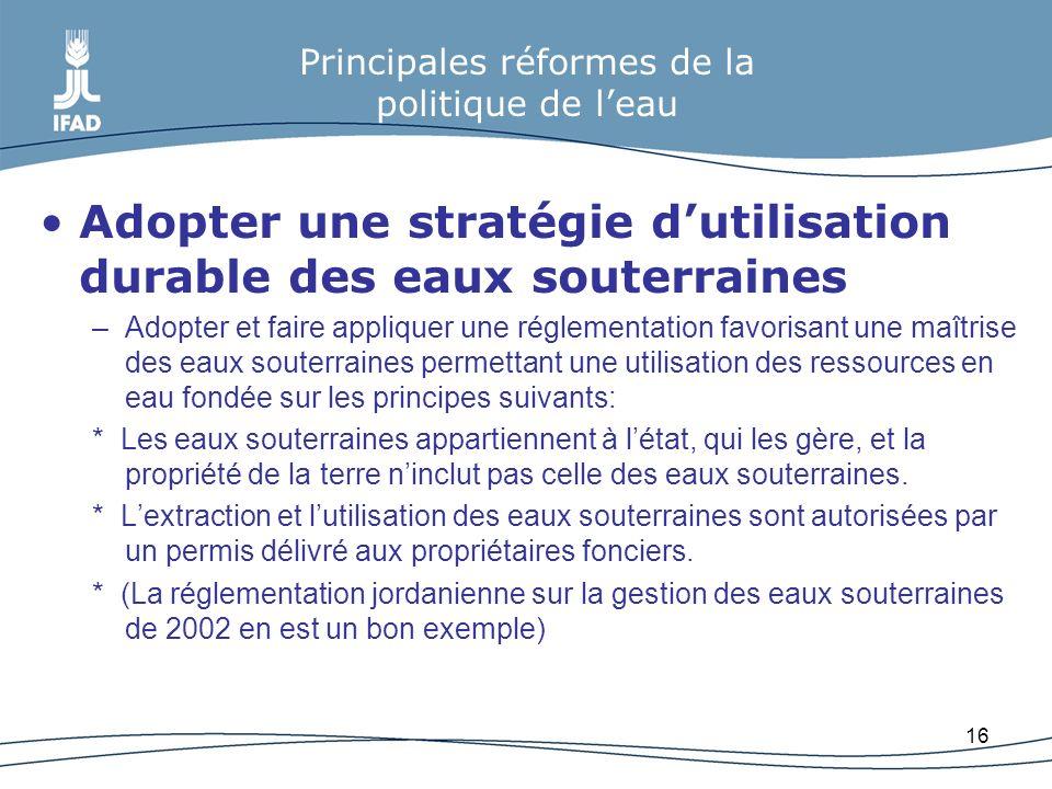 16 Principales réformes de la politique de leau Adopter une stratégie dutilisation durable des eaux souterraines –Adopter et faire appliquer une régle