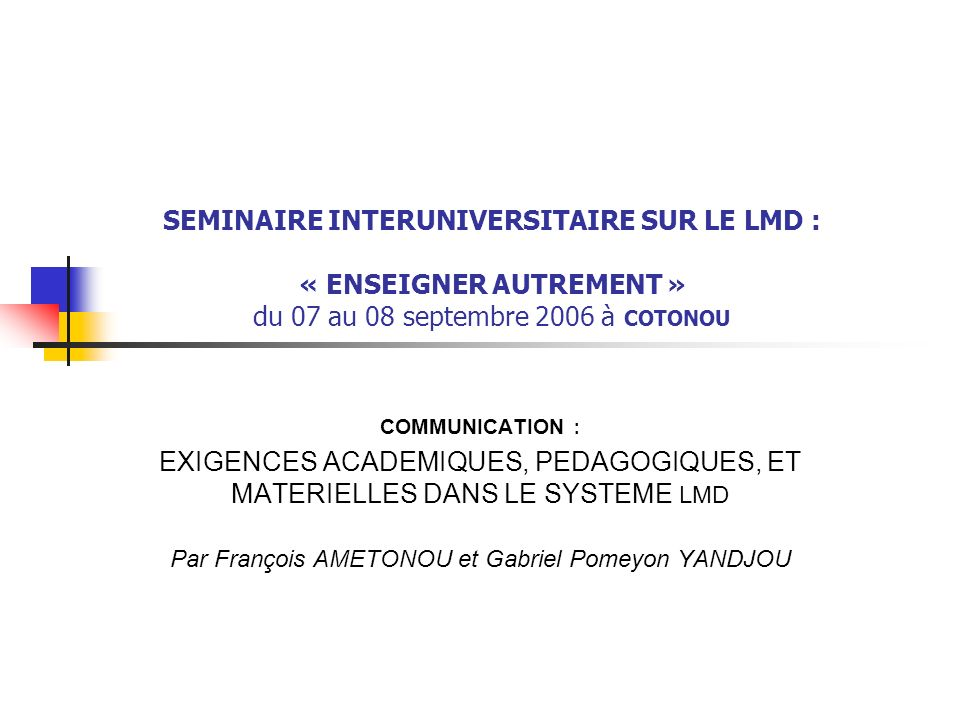SEMINAIRE INTERUNIVERSITAIRE SUR LE LMD : « ENSEIGNER AUTREMENT » du 07 au 08 septembre 2006 à COTONOU COMMUNICATION : EXIGENCES ACADEMIQUES, PEDAGOGI