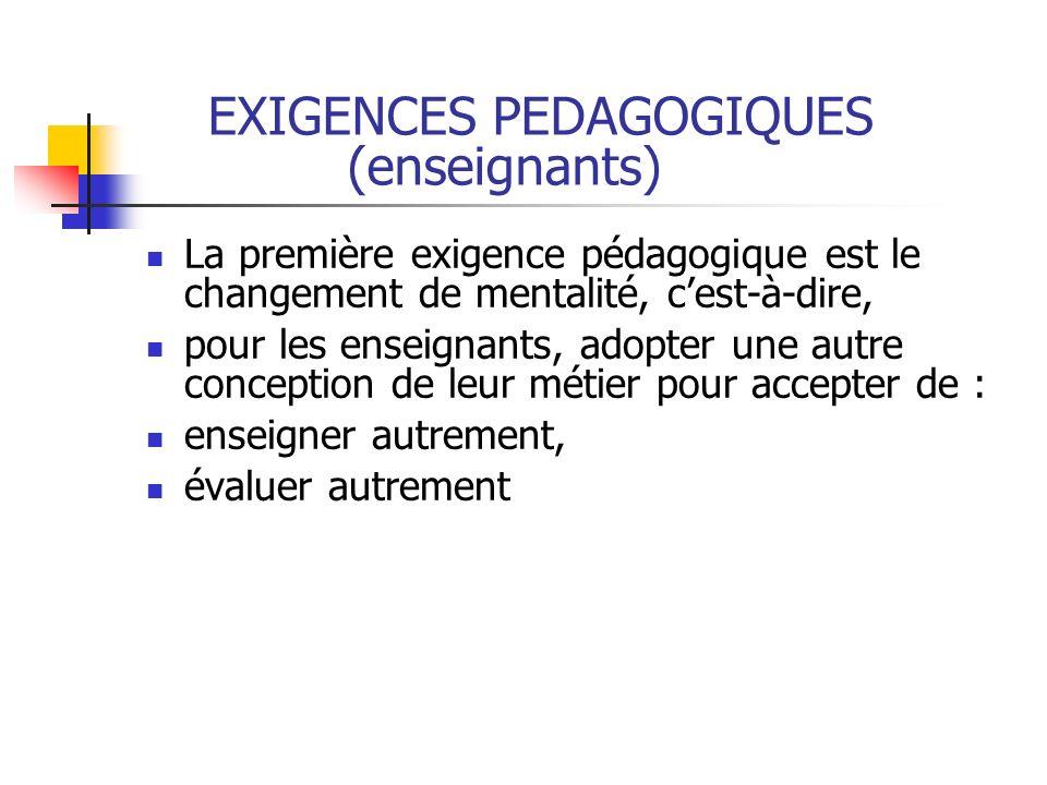 EXIGENCES PEDAGOGIQUES (enseignants) La première exigence pédagogique est le changement de mentalité, cest-à-dire, pour les enseignants, adopter une a