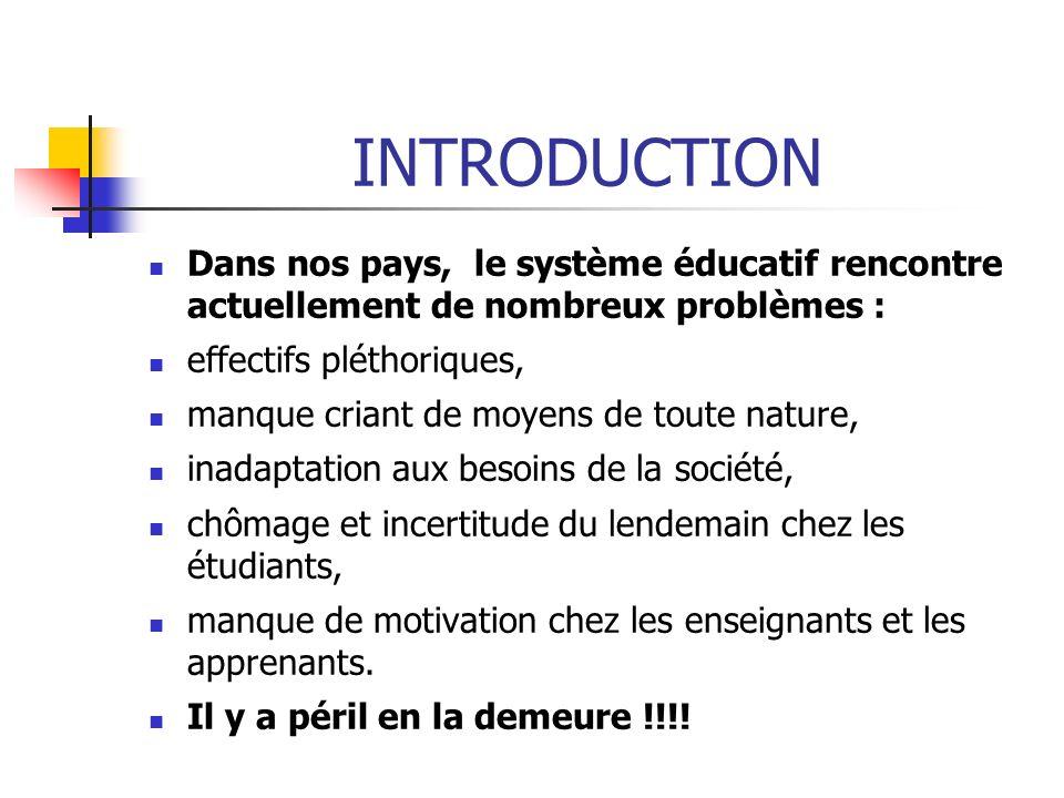 INTRODUCTION Dans nos pays, le système éducatif rencontre actuellement de nombreux problèmes : effectifs pléthoriques, manque criant de moyens de tout