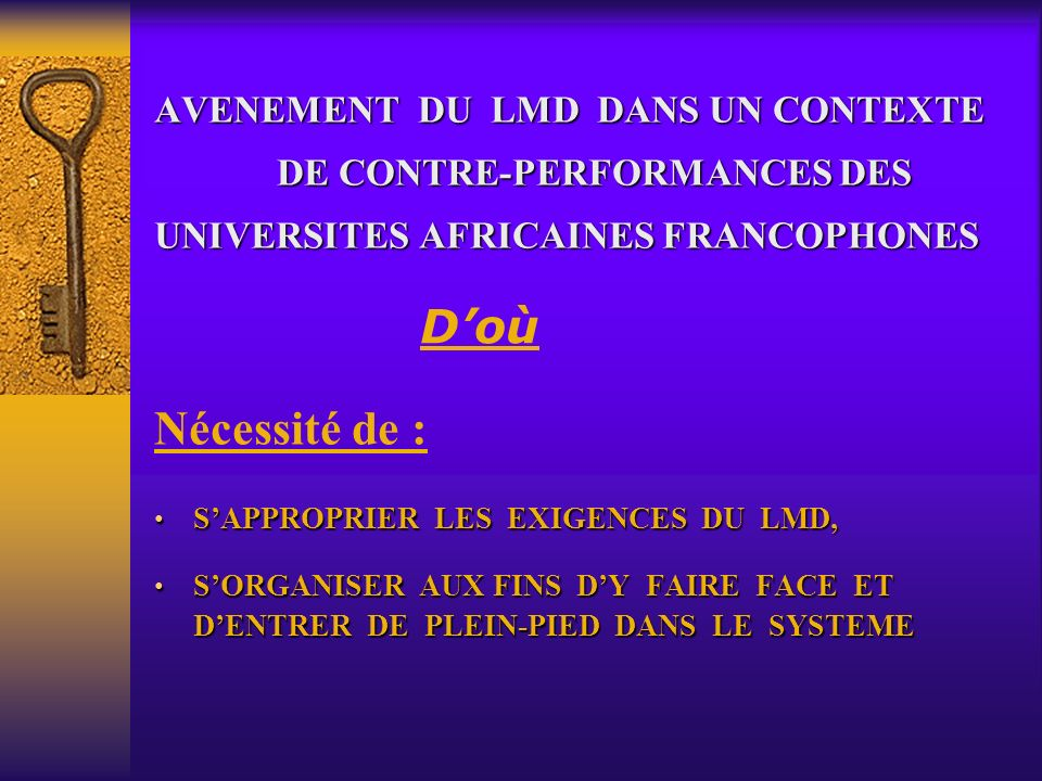 AVENEMENT DU LMD DANS UN CONTEXTE DE CONTRE-PERFORMANCES DES UNIVERSITES AFRICAINES FRANCOPHONES Nécessité de : SAPPROPRIER LES EXIGENCES DU LMD, SAPPROPRIER LES EXIGENCES DU LMD, SORGANISER AUX FINS DY FAIRE FACE ET DENTRER DE PLEIN-PIED DANS LE SYSTEME SORGANISER AUX FINS DY FAIRE FACE ET DENTRER DE PLEIN-PIED DANS LE SYSTEME Doù