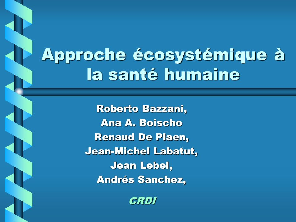 Approche écosystémique à la santé humaine Roberto Bazzani, Ana A. Boischo Renaud De Plaen, Jean-Michel Labatut, Jean Lebel, Andrés Sanchez, CRDI