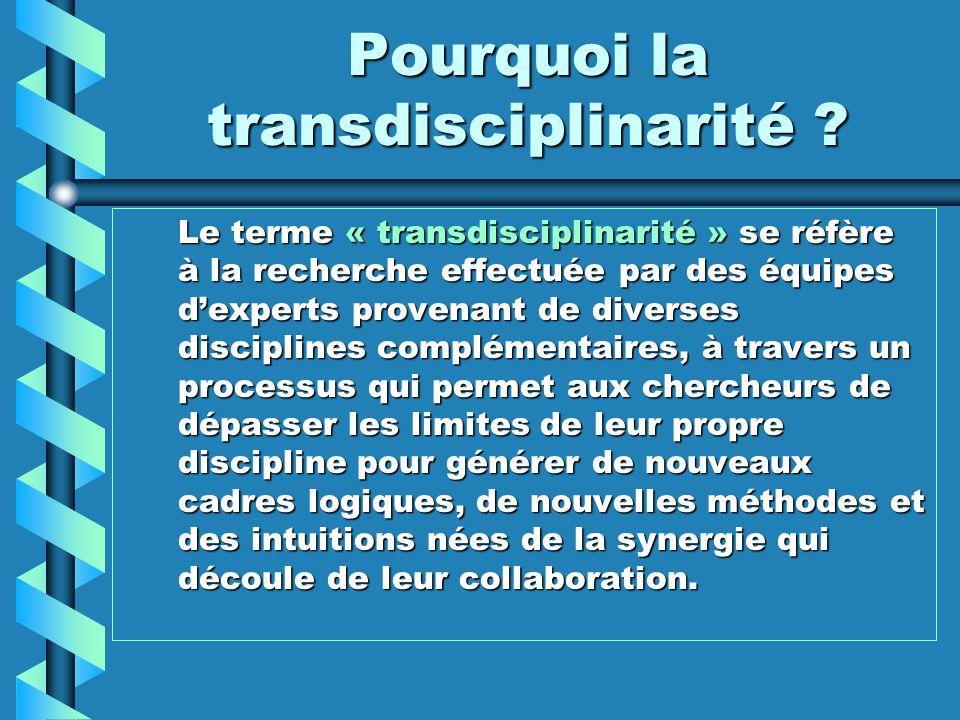 Pourquoi la transdisciplinarité ? Le terme « transdisciplinarité » se réfère à la recherche effectuée par des équipes dexperts provenant de diverses d