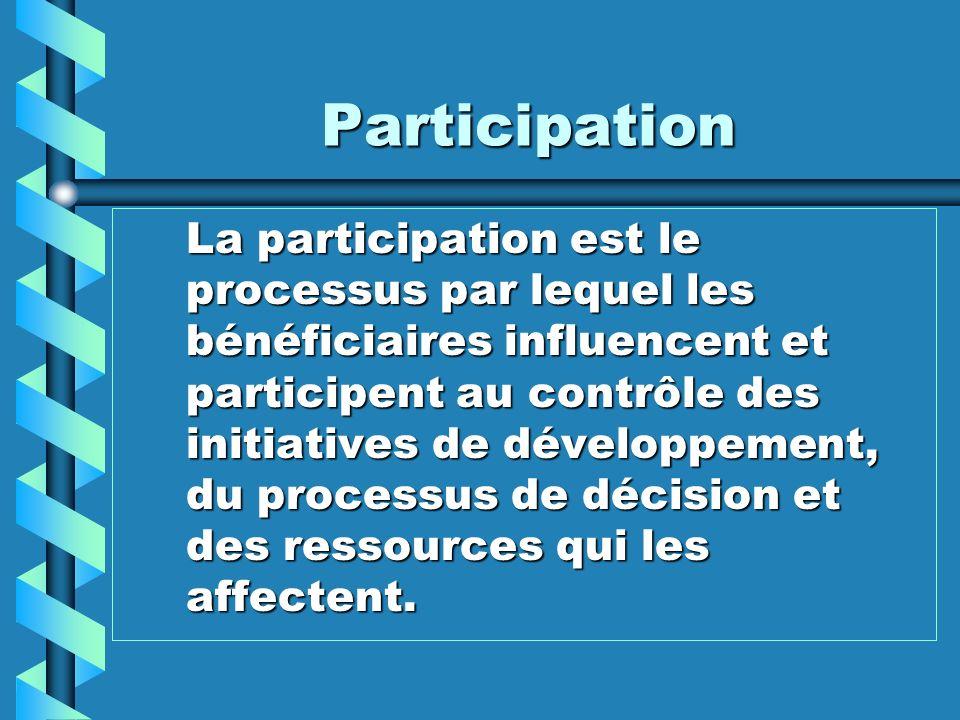 Participation La participation est le processus par lequel les bénéficiaires influencent et participent au contrôle des initiatives de développement,