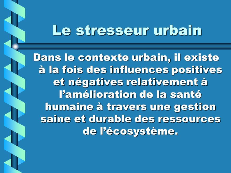 Le stresseur urbain Dans le contexte urbain, il existe à la fois des influences positives et négatives relativement à lamélioration de la santé humain