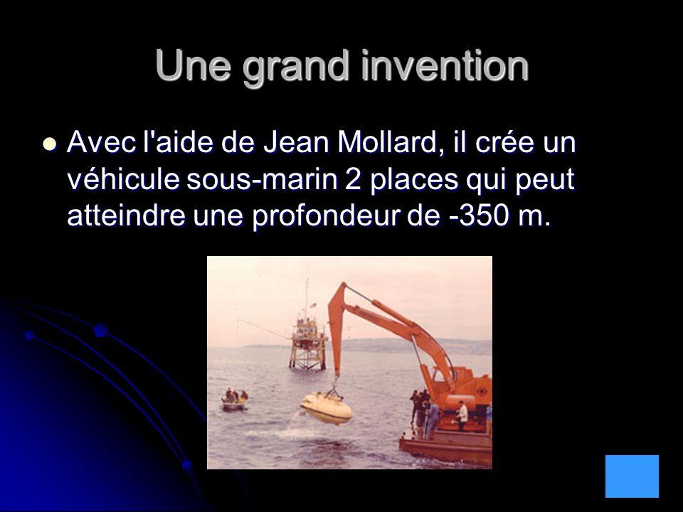 Une grand invention Avec l'aide de Jean Mollard, il crée un véhicule sous-marin 2 places qui peut atteindre une profondeur de -350 m. Avec l'aide de J