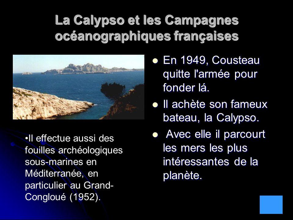 La Calypso et les Campagnes océanographiques françaises En 1949, Cousteau quitte l'armée pour fonder lá. En 1949, Cousteau quitte l'armée pour fonder