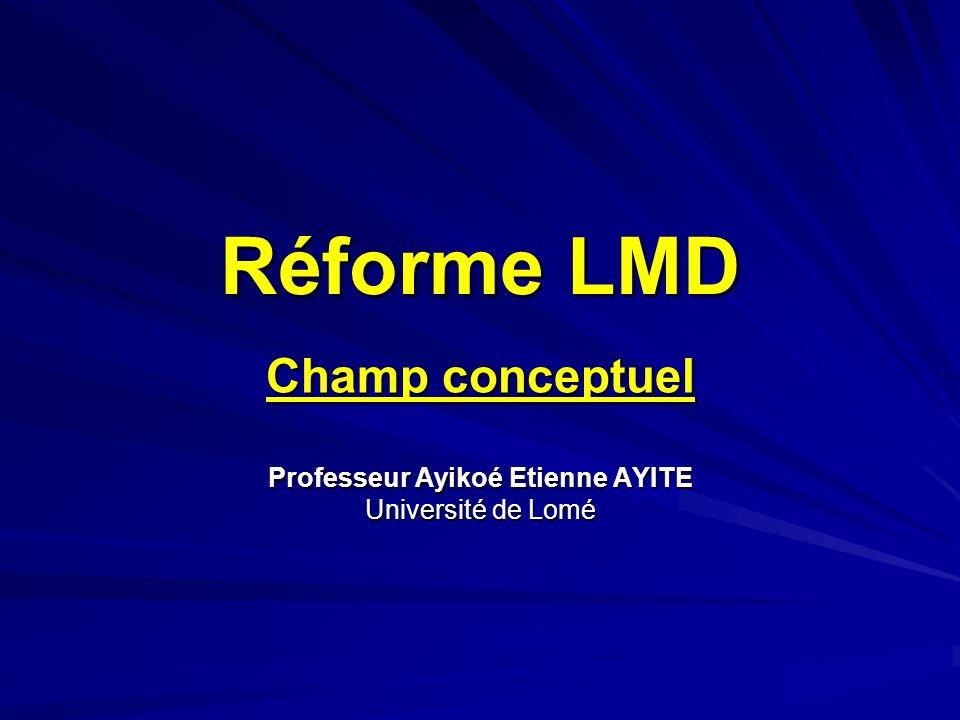 Réforme LMD Champ conceptuel Professeur Ayikoé Etienne AYITE Université de Lomé