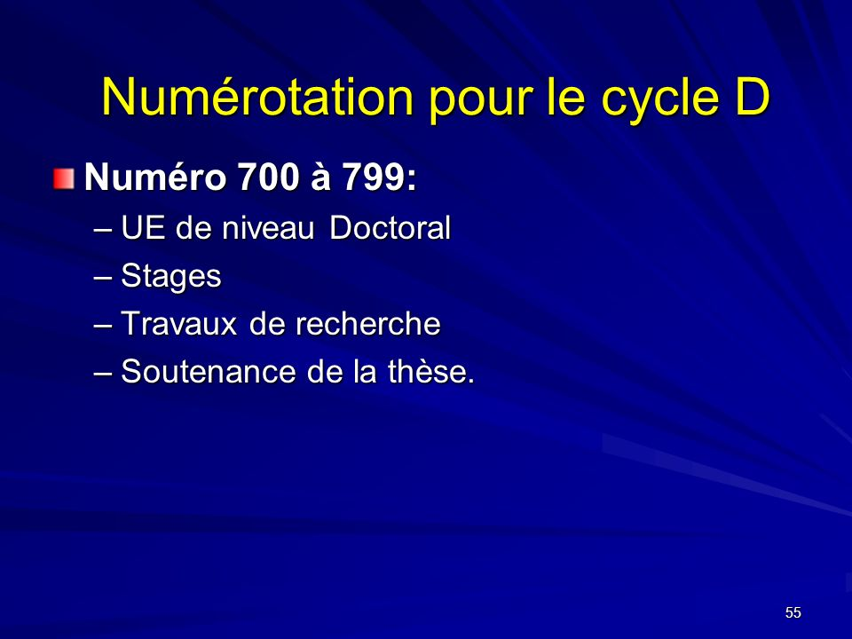55 Numérotation pour le cycle D Numéro 700 à 799: –UE de niveau Doctoral –Stages –Travaux de recherche –Soutenance de la thèse.