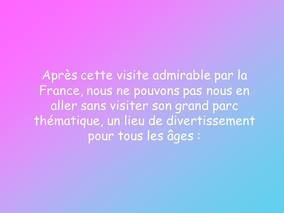 Après cette visite admirable par la France, nous ne pouvons pas nous en aller sans visiter son grand parc thématique, un lieu de divertissement pour tous les âges :